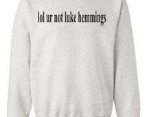 Lol ur not luke hemmings 5sos 5 seconds of summer tumblr music pop rock Fashion Mens Womens Unisex Top Jumper Sweatshirt