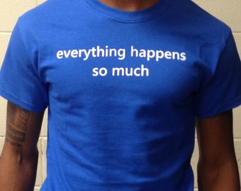 Everything Happens So Much Tweet Quote Anxiety Funny T-Shirt