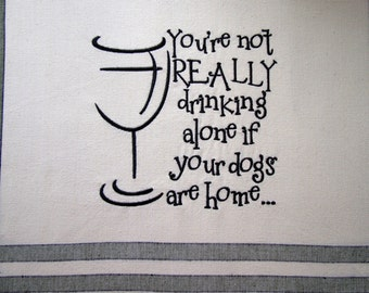 DOG Embroidered Towel -You're not really drinking alone ...- Tea Towel - Kitchen Towel - Dish Towel - Home Decor - Ready to Ship
