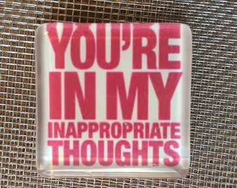 you're in my inapropriate thoughts.....glass magnet