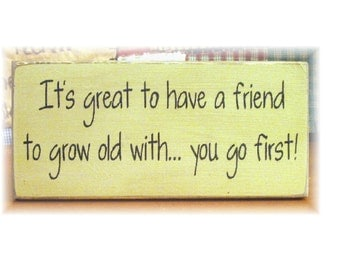 It's great to have a friend to grow old with you go first primitive sign