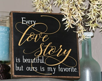 Every Love Story is beautiful, but ours is my favorite wood sign