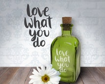 Love What You Do | 8oz Laser Etched Recycled Spanish Green Glass Bottle or Vase