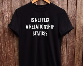 Is Netflix A Relationship Status tshirt - funny netflix shirt, funny tshirt, funny gifts, netflix addict, funny netflix quote shirt