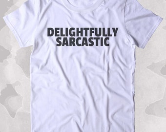 Delightfully Sarcastic Shirt Funny Sarcastic Anti Social Sarcasm Attitude Clothing Tumblr T-shirt