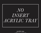 NO INSERT acrylic tray