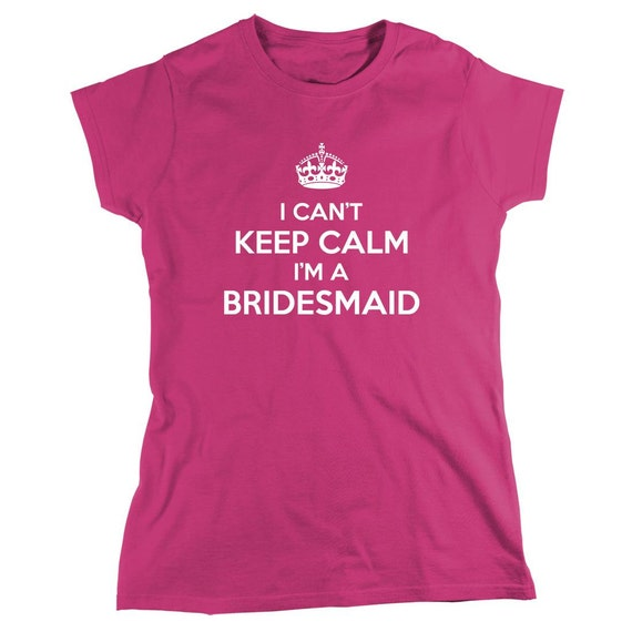 I Can't Keep Calm I'm A Bridesmaid Shirt, best friend wedding, engagement - ID: 1357