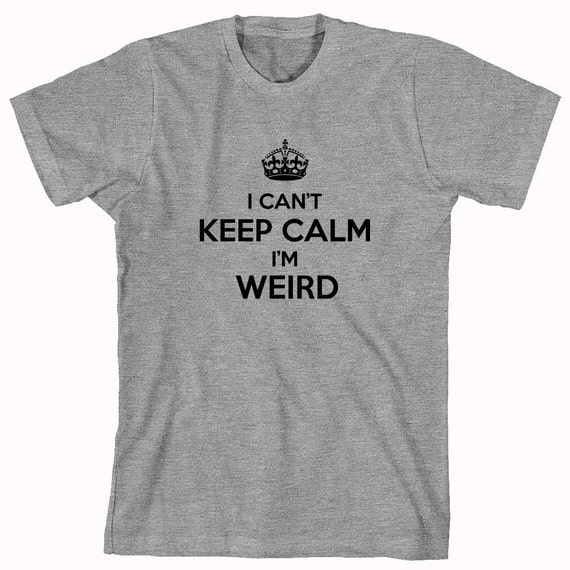 I Can't Keep Calm I'm Weird Shirt - ID: 614