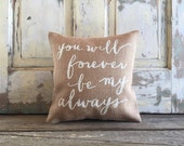 Burlap Pillow -'You Will Forever Be My Always' pillow   Wedding, Engagement, Anniversary gift   Romantic pillow   Love Quote   Gift for Her