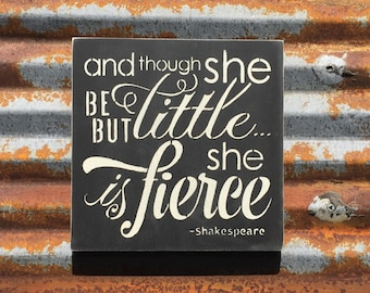 and though she be but litte she is fierce - Handmade Wood Sign