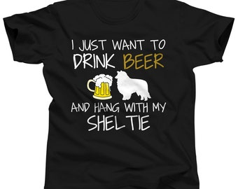I Just Want To Drink Beer and Hang With My Sheltie Shirt