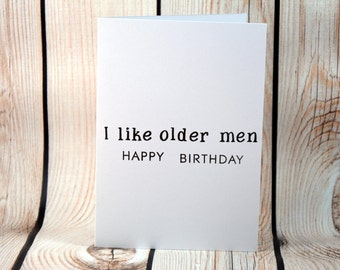 I like older men- Happy birthday funny card, let him know it's ok to have a few greys and wrinkles but not too many!