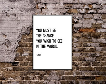 You must be the change you wish to see in the world - Gandhi Quote