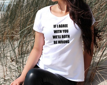 If I Agree With You We'll Both Be Wrong Women's Ladies T-Shirt Top Funny With Words Stylish Tee