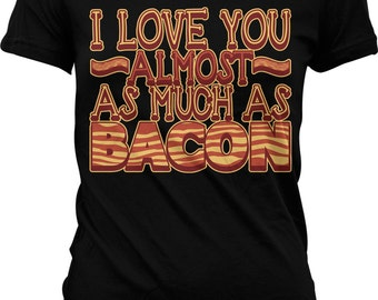 I Love You Almost As Much As Bacon, Eat Bacon, I Love Bacon Juniors T-shirt, NOFO_00155