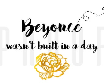Beyoncé Wasn't Built In a Day | Bee | Bey | Gold Peony | Typography | Instant Download