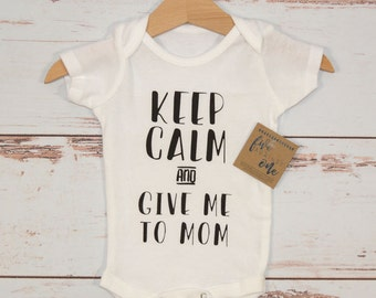 Keep Calm and Give Me to Mom Baby Onesie - Baby Bodysuit, Baby shower gift, First birthday, Baby gifts, Baby shirt, Baby Outfits, New Baby