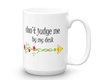 Don't Judge Me by My Desk  - Work Coffee Mug -  Mug with Sayings - Coffee Mugs - Coworker Gift - Gift for Coworker - Office Mug