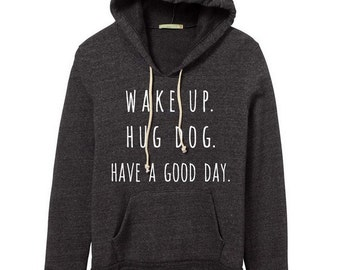 Wake Up Hug Dog Have a Good Day Hoodie Sweatshirt Alternative Apparel Kangaroo Pocket long sleeve sweater