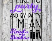 SVG, PNG, Studio3 Cut File, I Like to Party and by Party I Mean Read Books, Silhouette Cut File, Cricut Cut File, Reading