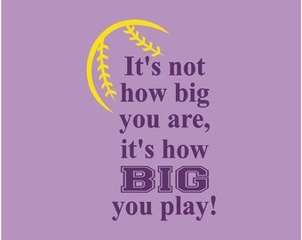 It's not how big you are, it's how BIG you play! Softball Quote Vinyl Wall Decal
