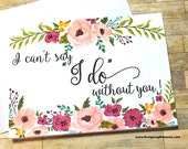 Will You Be My Bridesmaid - I Can't Say I Do Without You Bridesmaid Maid of Honor Matron of Honor Flower Girl Card - Wedding Party Card