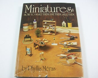 Miniatures Book, How to Make Them, Use Them, Sell Them by Phyllis Meras, Tiny Furniture & Accessories How To Projects, Dollhouse Furniture