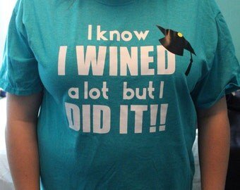 Graduation Shirt - I know I wined a lot but I DID IT!