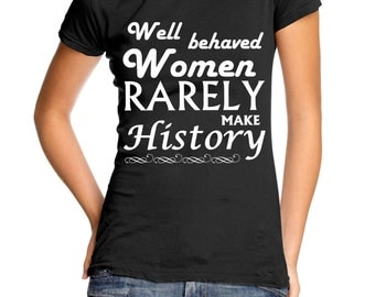 Well Behaved Women Rarely Make History women's t-shirt