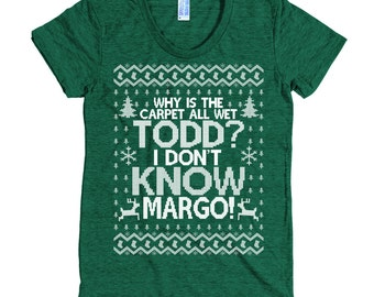 Why is the Carpet All Wet Todd I Don't Know Margo T Shirt - Christmas Party Shirt  - Women's American Apparel T Shirt - Item 1222