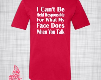 I Can't Be Responsible For What My Face Does When You Talk T-Shirt | Funny T-Shirt | Gift | Present | Birthday | Christmas | Holiday