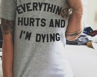 FREE SHIPPING- Everything Hurts and I'm Dying, Choose Your Size, Style & Color (Put size in message to seller section)