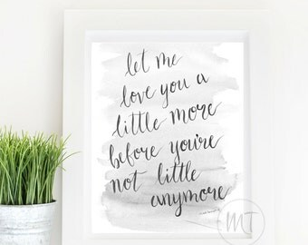 Let Me Love You A Little More Before You're Not Little Anymore: Inspirational Quote, Watercolor & Hand-Lettered Art Print, Mom, Baby Nursery