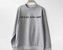 Lol ur not Taylor Caniff Sweatshirt Sweater Unisex