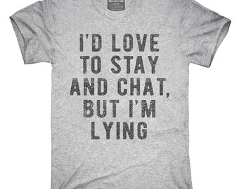I'd Love To Stay And Chat But I'm Lying T-Shirt, Hoodie, Tank Top, Sleeveless
