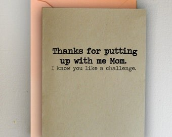 Mother's Day Card-  Thanks for putting up with me Mom. I know you like a challenge.