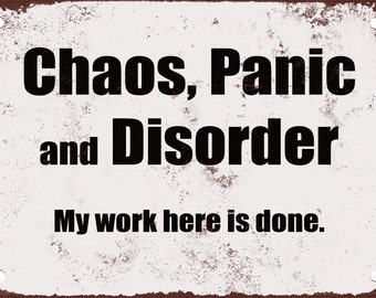Chaos, Panic and Disorder. My Work Here is Done. Funny Metal Sign