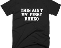 This Ain't My First Rodeo TShirt, Funny Unisex T Shirt, Choice of 5 Colors