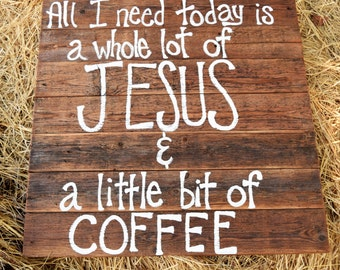 All I Need Today is a Whole Lot of Jesus and a Little Bit of Coffee Wood Sign; Christian Wood Sign; I Need today is a little bit of coffee