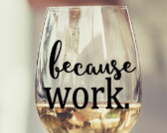 Because Work Wine Glass, Wine Glass, Birthday Gift, Girls Night, Gift, Personalized, Co-worker, Mom, Girlfriend, Just Because, Just for Fun