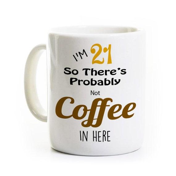21st Birthday Gift Coffee Mug Probably Not Coffee Alcohol