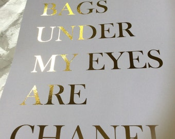 The bags under my eyes are Chanel. Gold foil A4 print