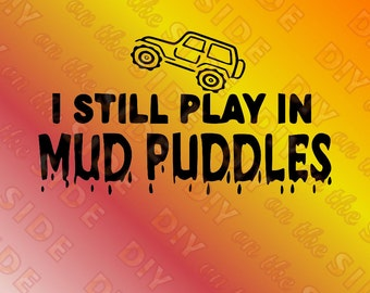 SVG Cut File Jeep I still PLAY in MUD Puddles Instant Download