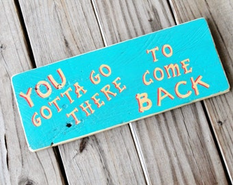 Song Lyrics - Rustic Wood Sign - You Gotta Go There To Come Back - Unique Gift - Minimalist Decor - Reclaimed Wood - Turquoise Home Decor