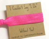 Hair Tie Favor - Pink Hair Tie Bracelet - Bridesmaid Hair Tie - Bridesmaid Gift - I Couldn't Say I Do Without You - Elastic Hair Tie