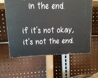 Everything will be okay in the end. If it's not ok it's not the end.