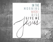 In The Morning When I Rise, Give Me Jesus -  Instant Download - Printable - Water Color Script
