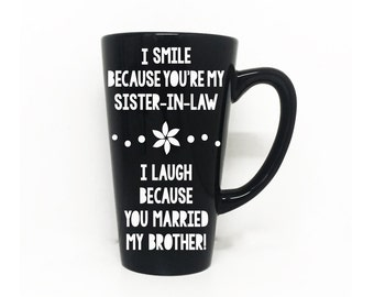 I smile because your my sister-in-law, I laugh because your married to my brother - Coffee Mug, Sister-in-law, wedding gift, gift for her