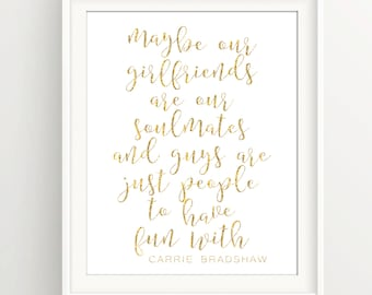 "Soulmates Maybe our Girlfriends are our soulmates | carrie bradshaw | Gold | SATC | Feminine | 8""x10"" Digital Download"