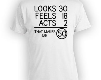 50th Birthday T Shirt Birthday Present For Him Bday Shirt Outfit Looks 30 Feels 18 Acts 2 That Makes Me 50 Years Old Mens Ladies Tee - BG73